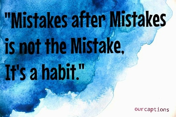 Mistakes after mistakes is not a mistake, it's a habit.